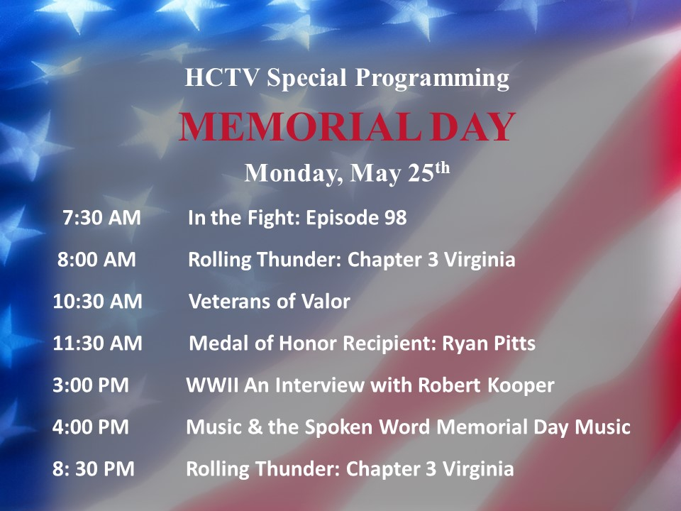 7:30 AM In the Fight: Episode 98 8:00 AM Rolling Thunder: Chapter 3 Virginia 10:30 AM Veterans of Valor 11:30 AM Medal of Honor Recipient: Ryan Pitts 3:00 PM WWII An Interview with Robert Kooper 4:00 PM Music & the Spoken Word Memorial Day Music 8: 30 PM Rolling Thunder: Chapter 3 Virginia