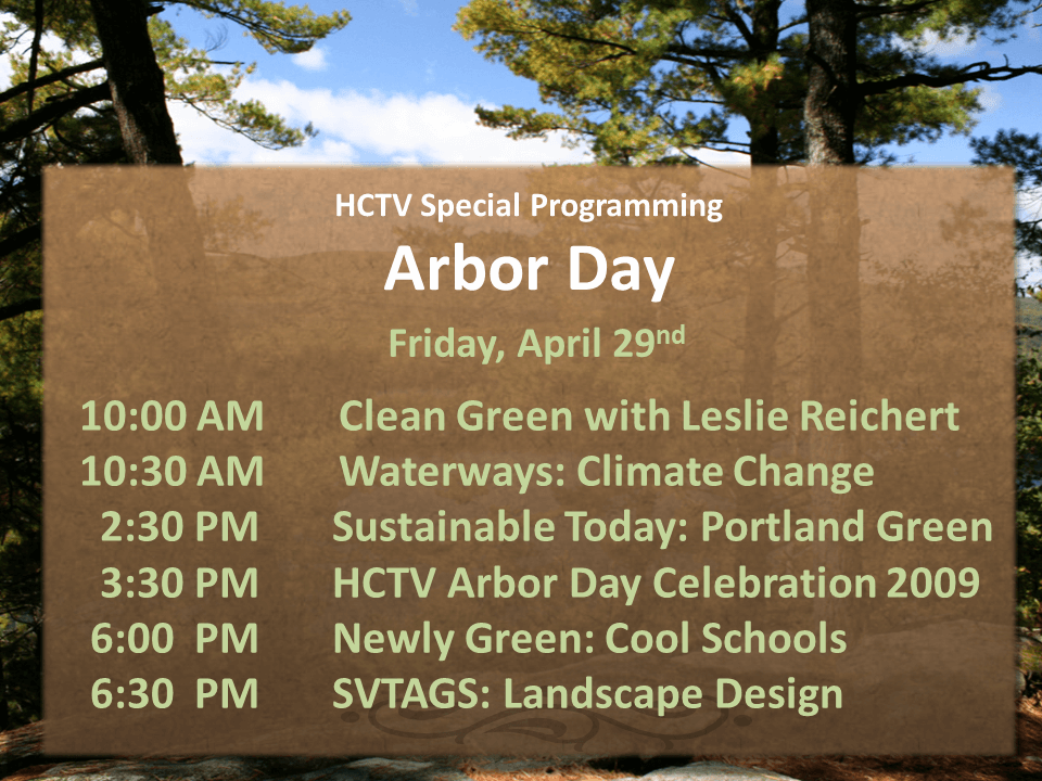 10:00 AM Clean Green with Leslie Reichert 10:30 AM Waterways: Climate Change 2:30 PM Sustainable Today: Portland Green 3:30 PM HCTV Arbor Day Celebration 2009 6:00 PM Newly Green: Cool Schools 6:30 PM SVTAGS: Landscape Design